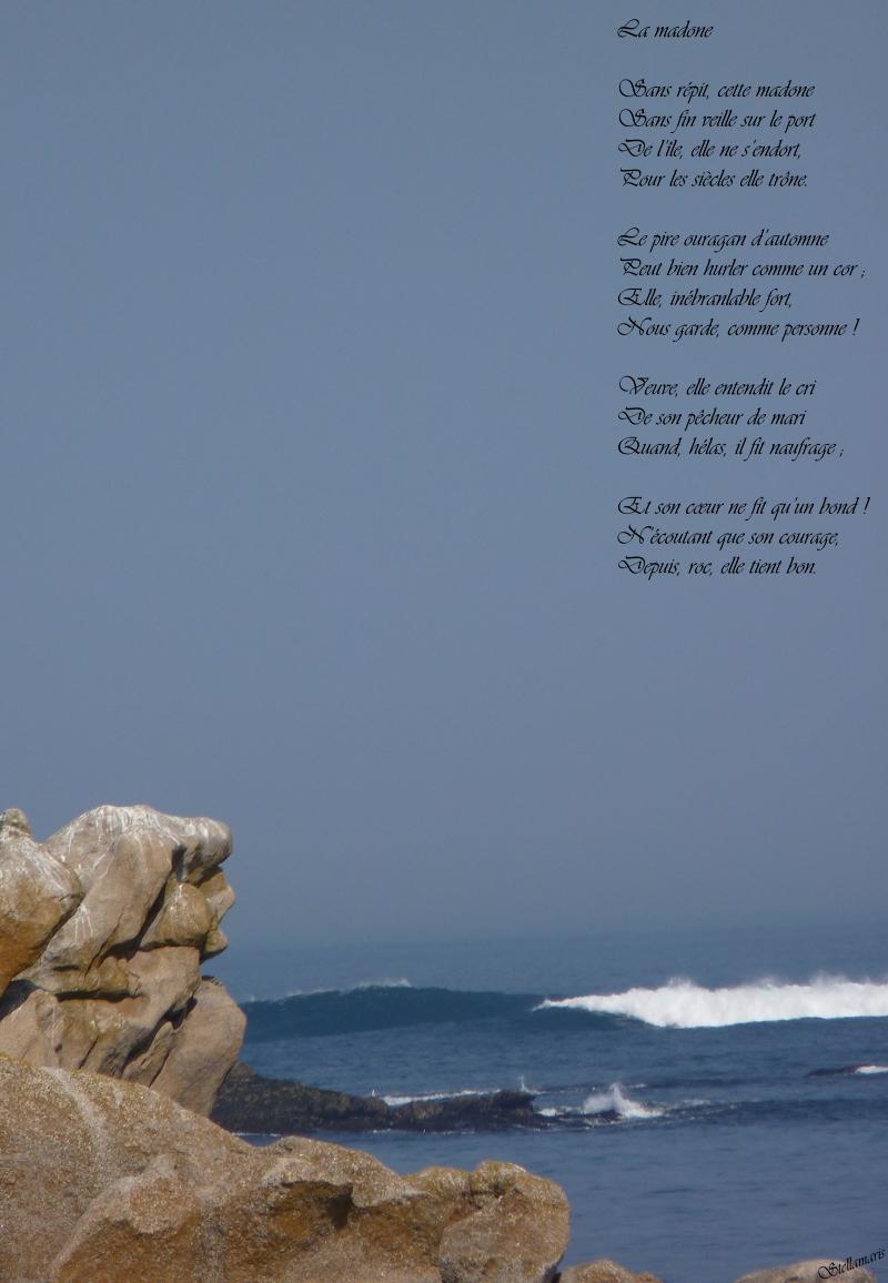 La madone / / Sans répit, cette madone / Sans fin veille sur le port / De l'île, elle ne s'endort, / Pour les siècles elle trône. / / Le pire ouragan d'automne / Peut bien hurler comme un cor ; / Elle, inébranlable fort, / Nous garde, comme personne ! / / Veuve, elle entendit le cri / De son pêcheur de mari / Quand, hélas, il fit naufrage ; / / Et son cœur ne fit qu'un bond ! / N'écoutant que son courage, / Depuis, roc, elle tient bon. / / Stellamaris